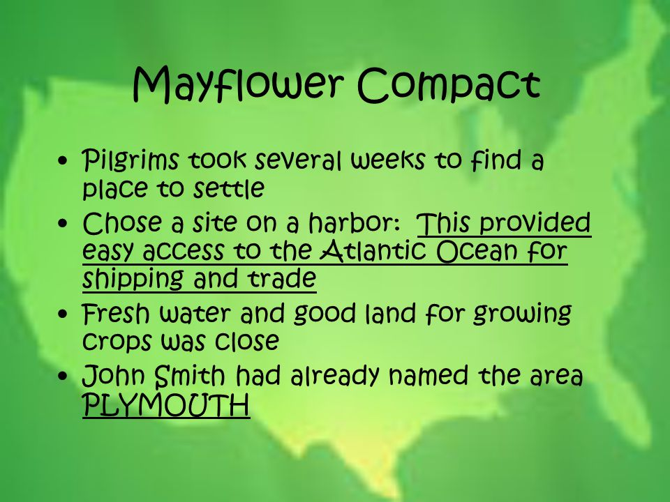 Mayflower Compact Pilgrims took several weeks to find a place to settle Chose a site on a harbor: This provided easy access to the Atlantic Ocean for