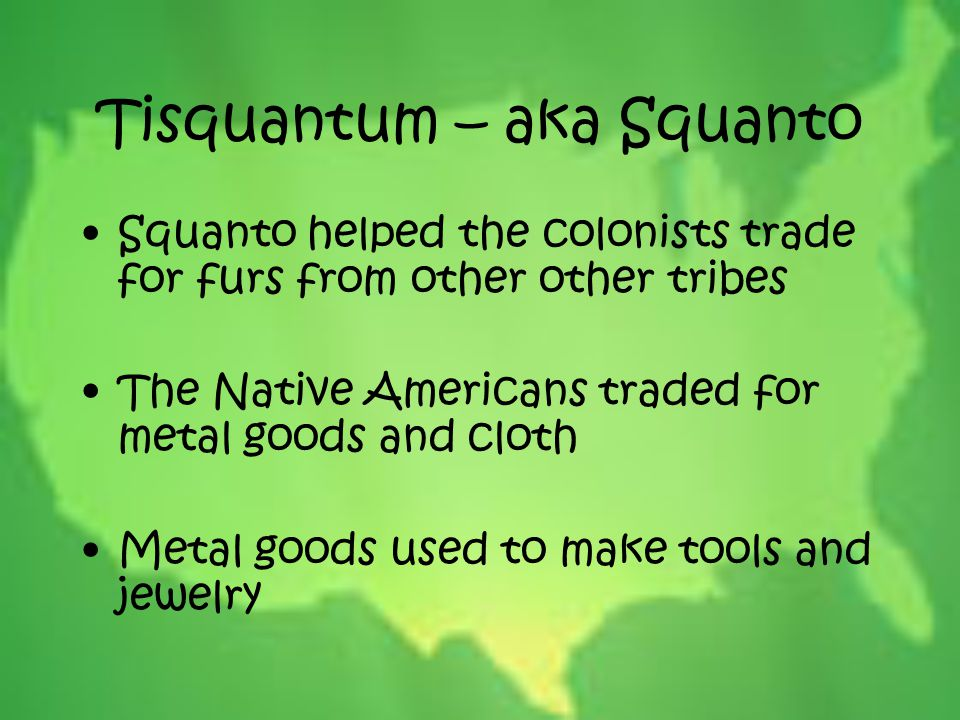 Tisquantum – aka Squanto Squanto helped the colonists trade for furs from other other tribes The Native Americans traded for metal goods and cloth Met