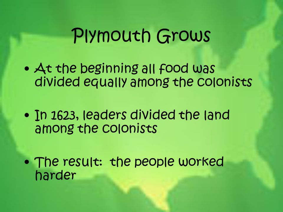 Plymouth Grows At the beginning all food was divided equally among the colonists In 1623, leaders divided the land among the colonists The result: the
