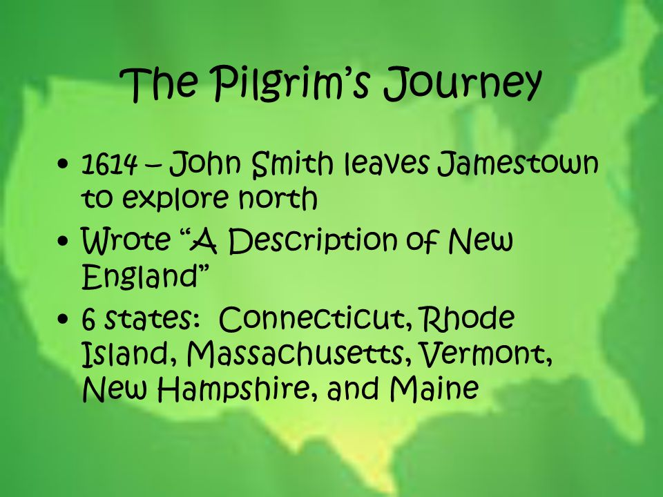 """The Pilgrim's Journey 1614 – John Smith leaves Jamestown to explore north Wrote """"A Description of New England"""" 6 states: Connecticut, Rhode Island, Ma"""