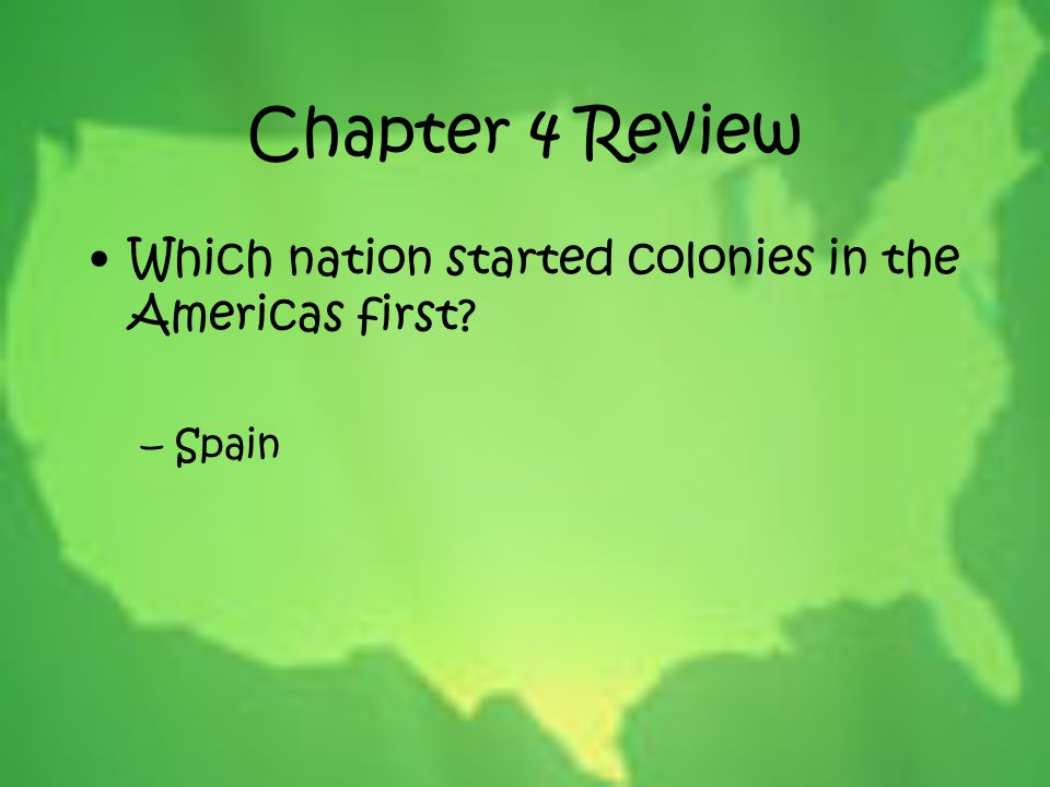 Chapter 4 Review Which nation started colonies in the Americas first? –Spain
