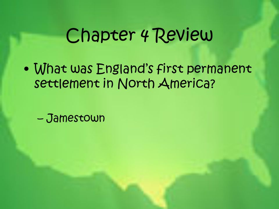 Chapter 4 Review What was England's first permanent settlement in North America? –Jamestown