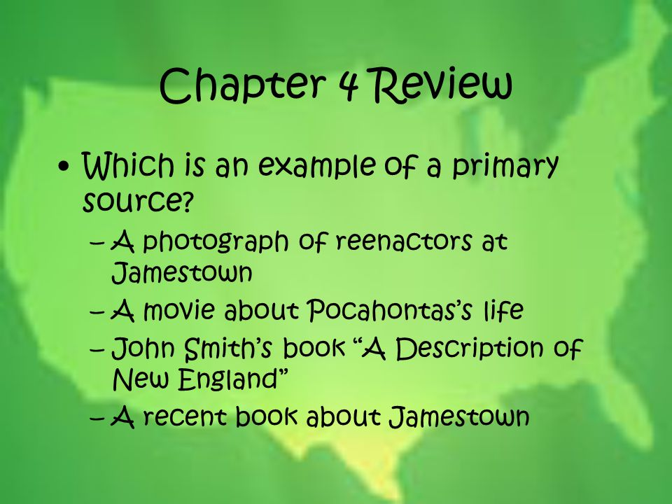 Chapter 4 Review Which is an example of a primary source? –A photograph of reenactors at Jamestown –A movie about Pocahontas's life –John Smith's book