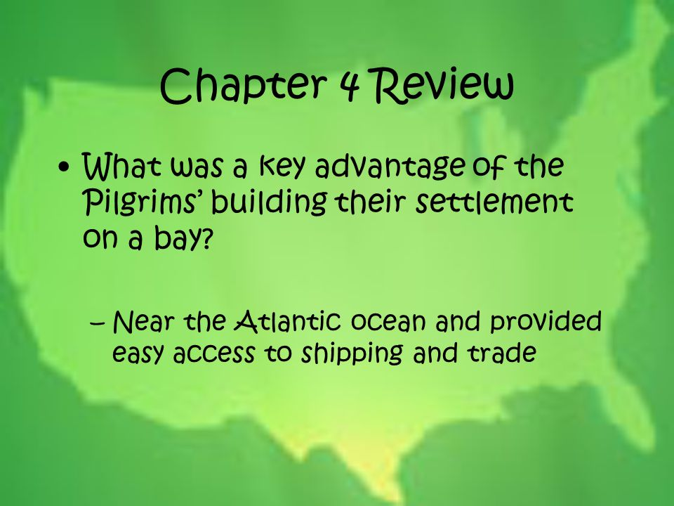 Chapter 4 Review What was a key advantage of the Pilgrims' building their settlement on a bay? –Near the Atlantic ocean and provided easy access to sh