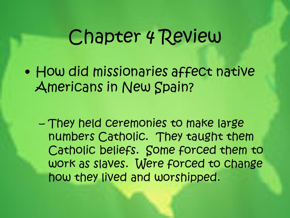 Chapter 4 Review How did missionaries affect native Americans in New Spain? –They held ceremonies to make large numbers Catholic. They taught them Cat