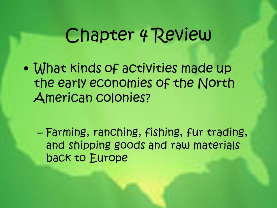 Chapter 4 Review What kinds of activities made up the early economies of the North American colonies? –Farming, ranching, fishing, fur trading, and sh