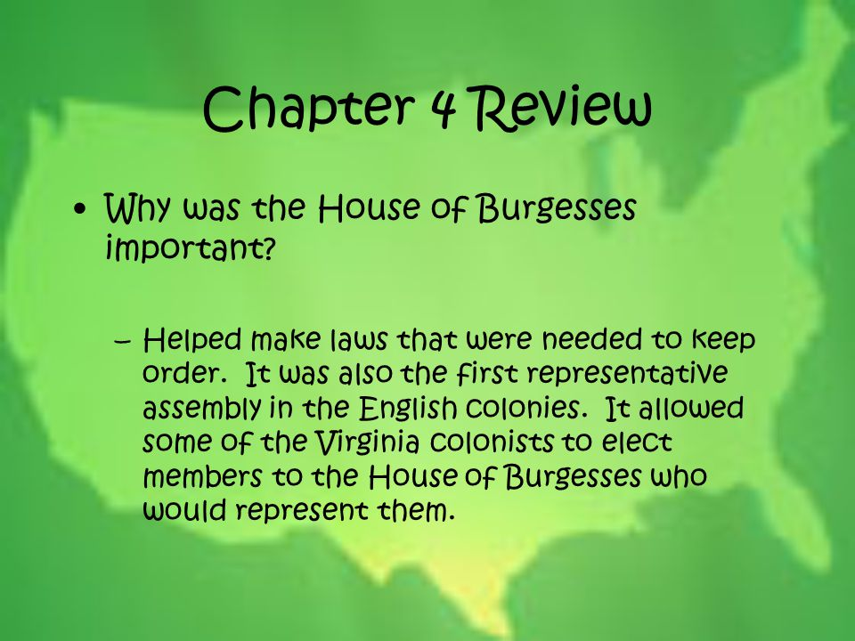 Chapter 4 Review Why was the House of Burgesses important? –Helped make laws that were needed to keep order. It was also the first representative asse