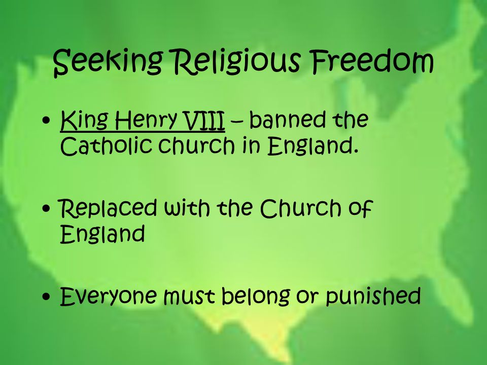 Seeking Religious Freedom King Henry VIII – banned the Catholic church in England. Replaced with the Church of England Everyone must belong or punishe