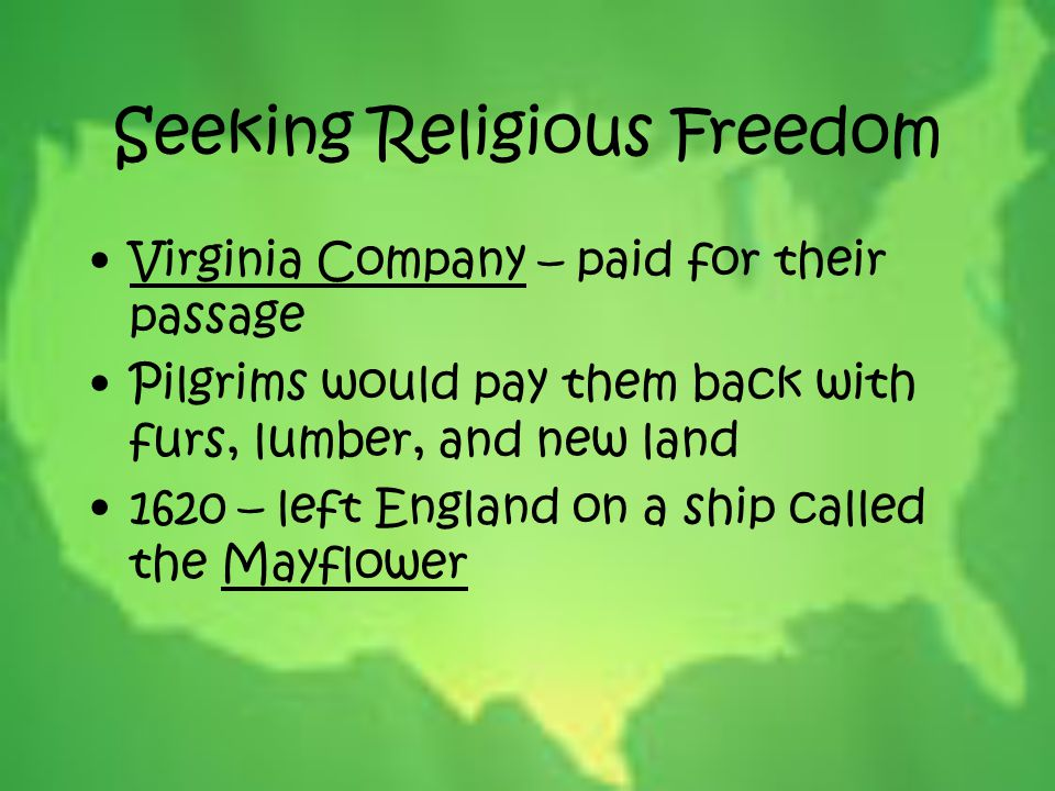 Seeking Religious Freedom Virginia Company – paid for their passage Pilgrims would pay them back with furs, lumber, and new land 1620 – left England o