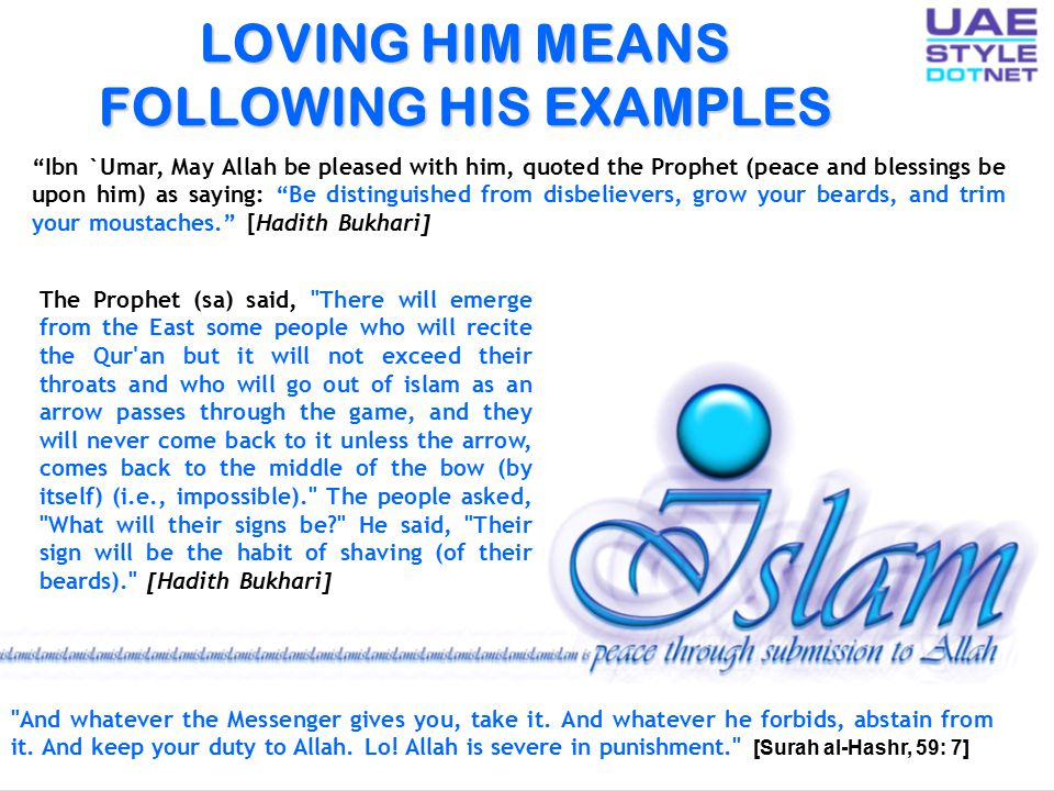 LOVING HIM MEANS FOLLOWING HIS EXAMPLES Ibn `Umar, May Allah be pleased with him, quoted the Prophet (peace and blessings be upon him) as saying: Be distinguished from disbelievers, grow your beards, and trim your moustaches. [Hadith Bukhari] The Prophet (sa) said, There will emerge from the East some people who will recite the Qur an but it will not exceed their throats and who will go out of islam as an arrow passes through the game, and they will never come back to it unless the arrow, comes back to the middle of the bow (by itself) (i.e., impossible). The people asked, What will their signs be? He said, Their sign will be the habit of shaving (of their beards). [Hadith Bukhari] And whatever the Messenger gives you, take it.