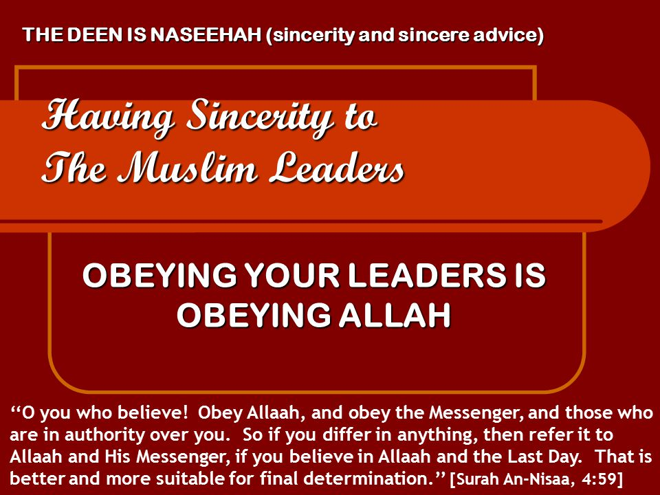 THE DEEN IS NASEEHAH (sincerity and sincere advice) Having Sincerity to The Muslim Leaders OBEYING YOUR LEADERS IS OBEYING ALLAH ''O you who believe.