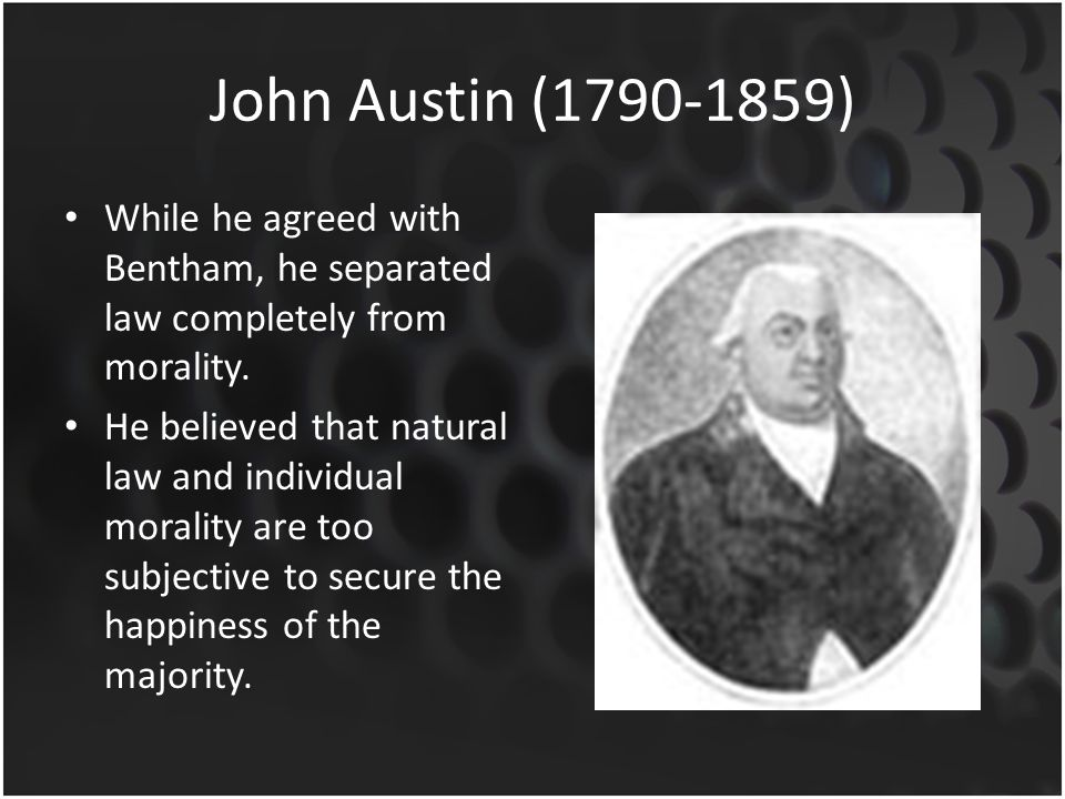 John Austin (1790-1859) While he agreed with Bentham, he separated law completely from morality. He believed that natural law and individual morality