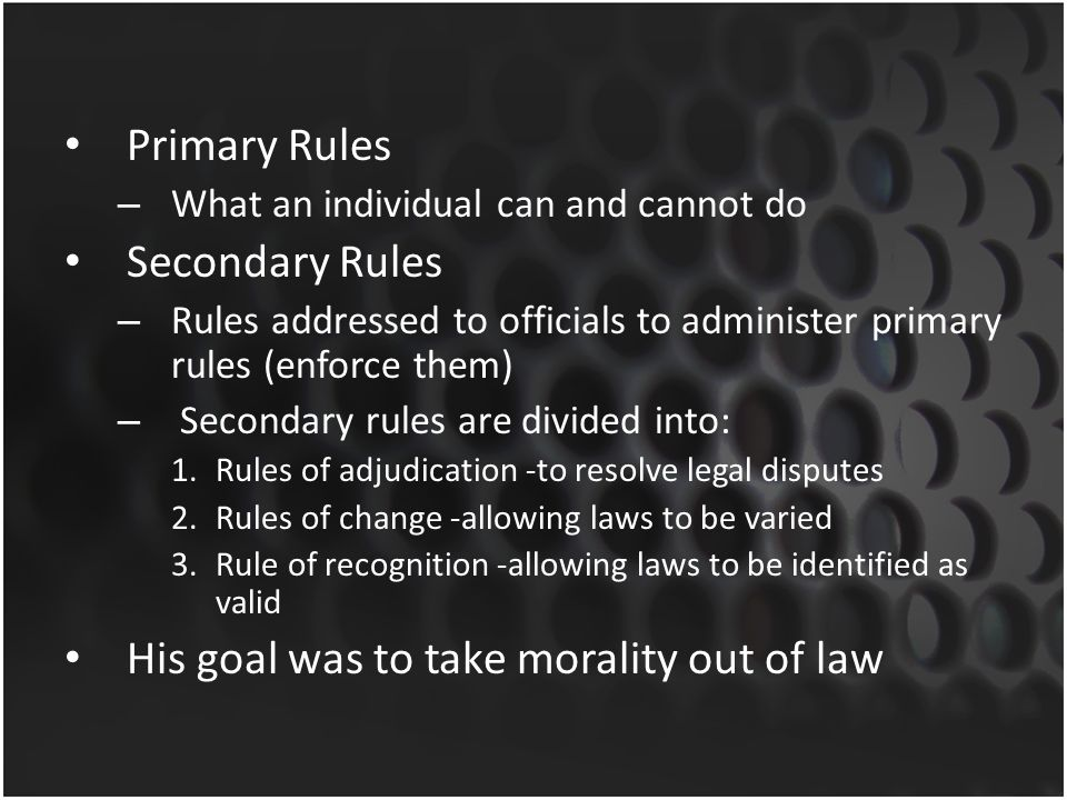 Primary Rules – What an individual can and cannot do Secondary Rules – Rules addressed to officials to administer primary rules (enforce them) – Secon