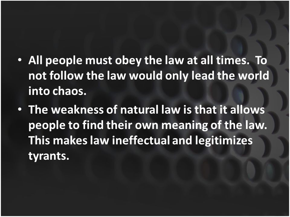 All people must obey the law at all times. To not follow the law would only lead the world into chaos. The weakness of natural law is that it allows p