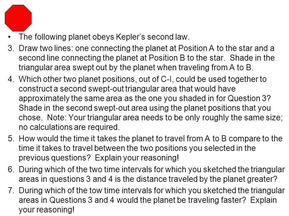 The following planet obeys Kepler's second law. 3.Draw two lines: one connecting the planet at Position A to the star and a second line connecting the