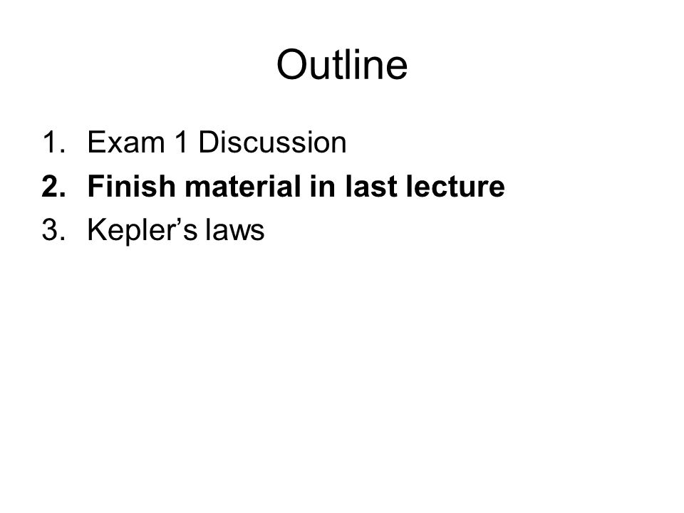 Outline 1.Exam 1 Discussion 2.Finish material in last lecture 3.Kepler's laws