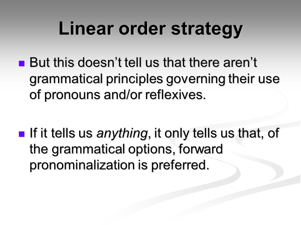 Linear order strategy But this doesn't tell us that there aren't grammatical principles governing their use of pronouns and/or reflexives.