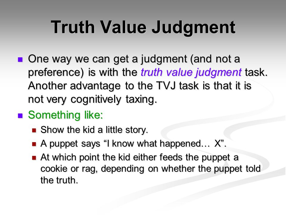 Truth Value Judgment One way we can get a judgment (and not a preference) is with the truth value judgment task.