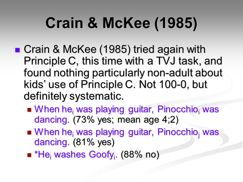 Crain & McKee (1985) Crain & McKee (1985) tried again with Principle C, this time with a TVJ task, and found nothing particularly non-adult about kids' use of Principle C.