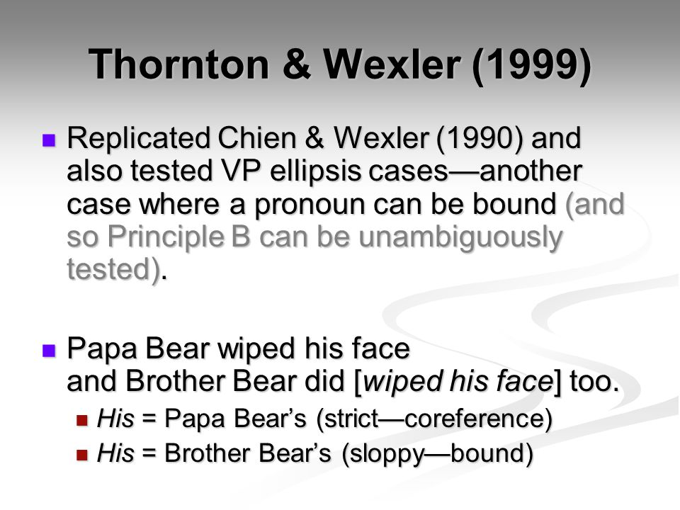 Thornton & Wexler (1999) Replicated Chien & Wexler (1990) and also tested VP ellipsis cases—another case where a pronoun can be bound (and so Principle B can be unambiguously tested).