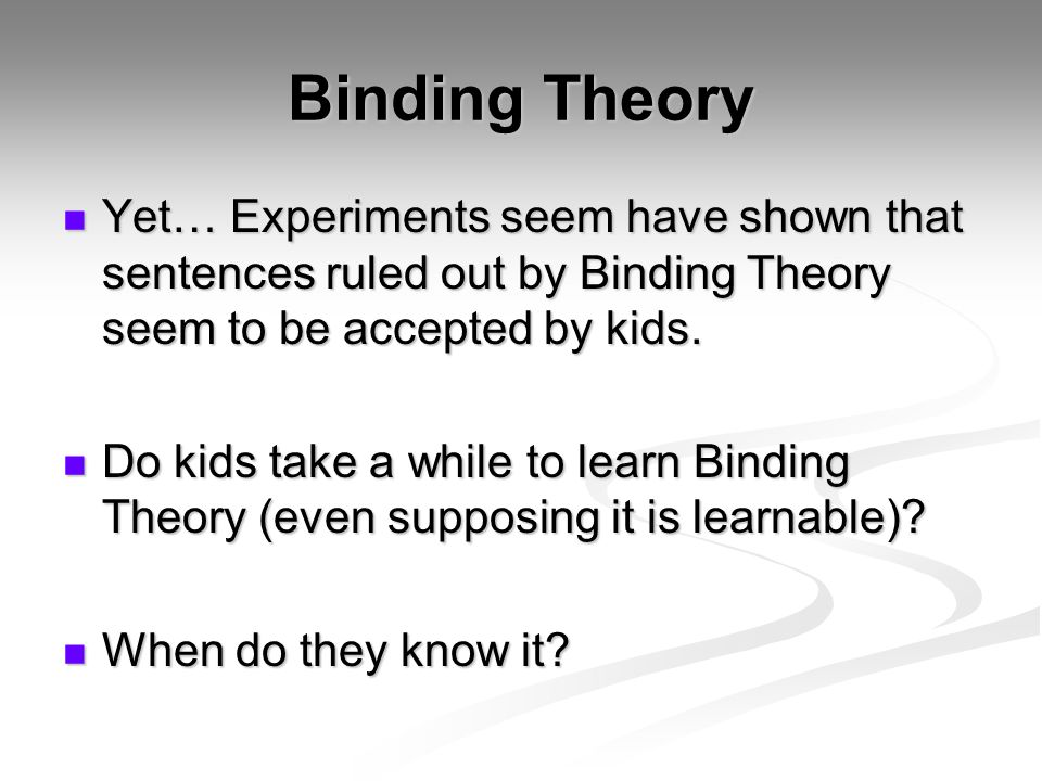 Chien & Wexler (1990) Explored the question of whether kids know Principles A and B from the outset or not.