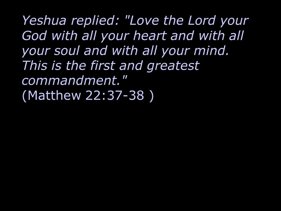 Yeshua replied: Love the Lord your God with all your heart and with all your soul and with all your mind.