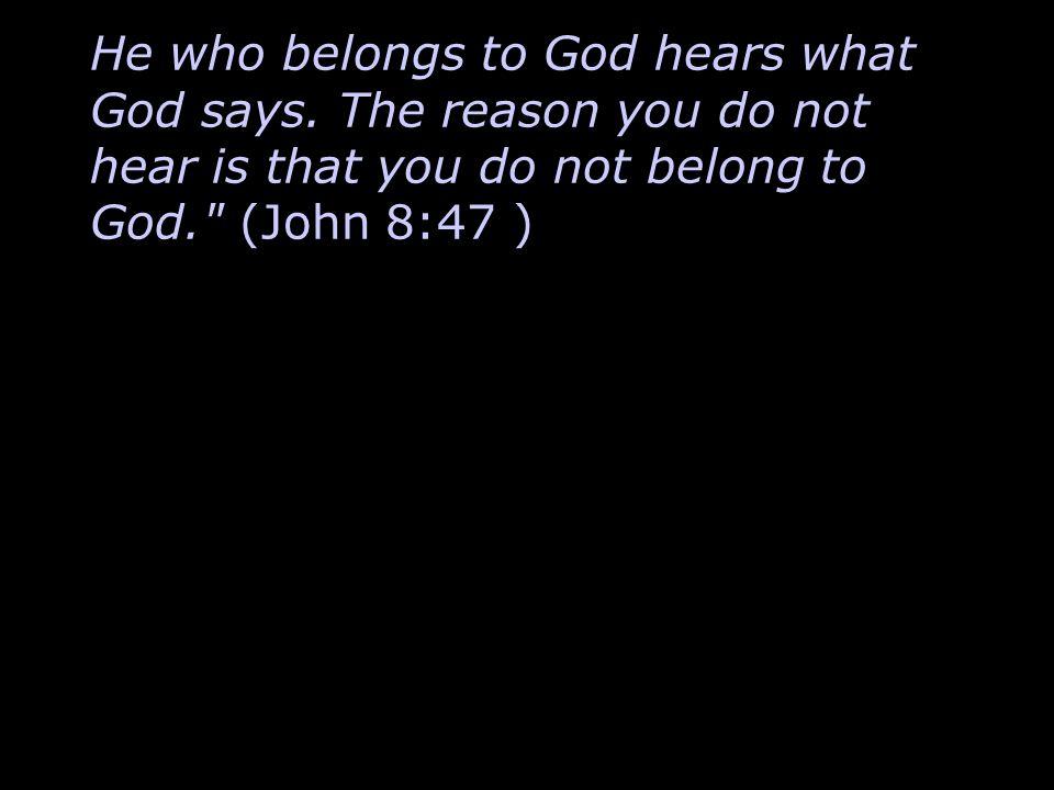 He who belongs to God hears what God says.