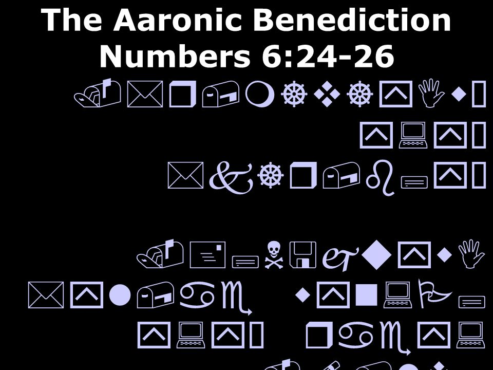 The Aaronic Benediction Numbers 6:24-26.*r,m]v]yIwÒ y:yÒ *k]r,b;yÒ.+;N<juywI *yl,ae wyn:P; y:yÒ raey:.!/lv; *l] !cey:wÒ *yl,ae wyn:P; y:yÒ aC;yI May the Lord bless you, and keep you; May the Lord make His face to shine upon you, And be gracious unto you; May the Lord lift up His countenance upon you, And give you peace.