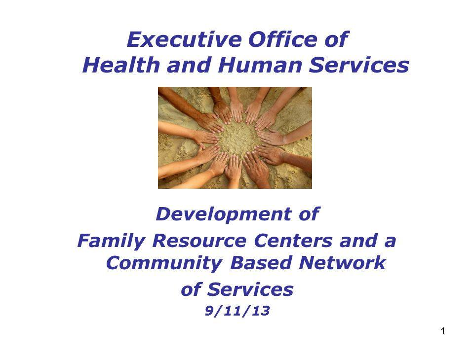 11 Executive Office of Health and Human Services Development of Family Resource Centers and a Community Based Network of Services 9/11/13