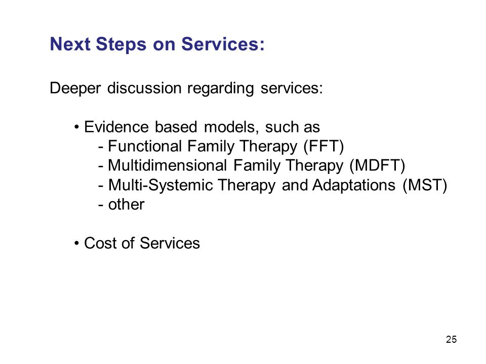 25 Next Steps on Services: Deeper discussion regarding services: Evidence based models, such as - Functional Family Therapy (FFT) - Multidimensional Family Therapy (MDFT) - Multi-Systemic Therapy and Adaptations (MST) - other Cost of Services