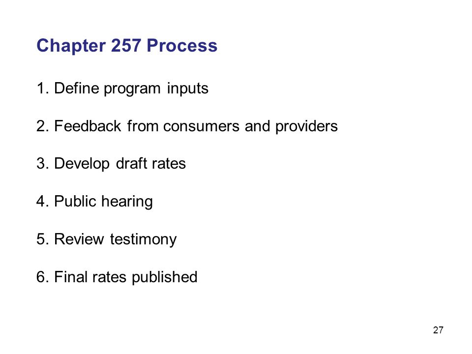 27 Chapter 257 Process 1.Define program inputs 2.Feedback from consumers and providers 3.Develop draft rates 4.Public hearing 5.Review testimony 6.Final rates published