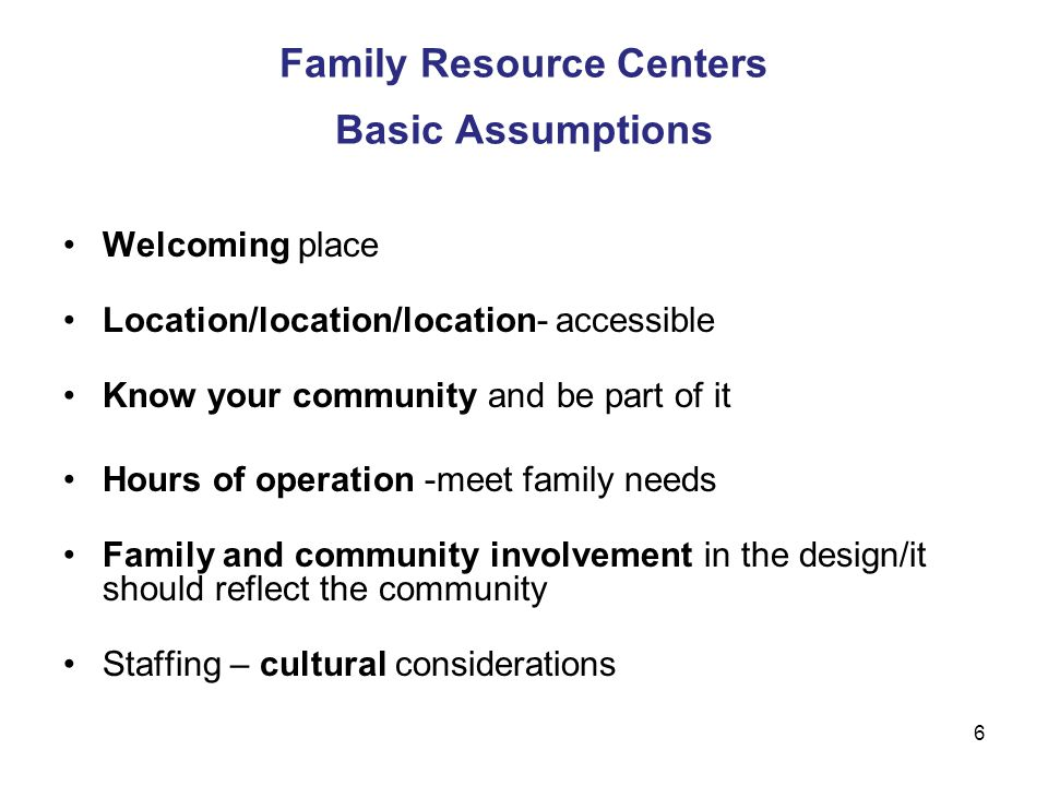 7 Guiding Principles The strengths of parents and families (strengthening families approach) provide the foundation for support Family Resource Centers (FRC) reflect the cultural, linguistic and socio- economic backgrounds of the families served, including their values and beliefs Staff and families are partners, each one bringing unique skills and perspectives to the partnership.