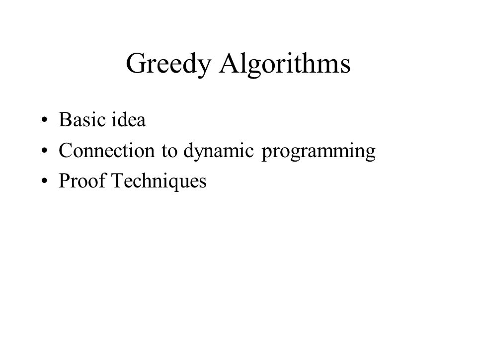 Greedy Algorithms Basic idea Connection to dynamic programming Proof Techniques