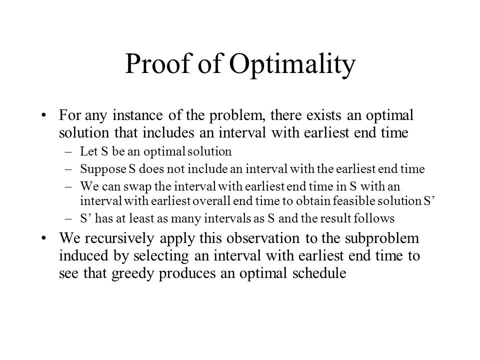 Proof of Optimality For any instance of the problem, there exists an optimal solution that includes an interval with earliest end time –Let S be an op