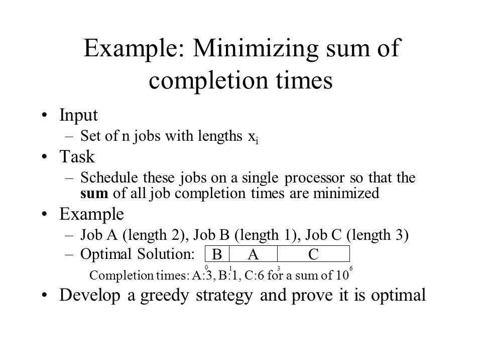 Input –Set of n jobs with lengths x i Task –Schedule these jobs on a single processor so that the sum of all job completion times are minimized Exampl