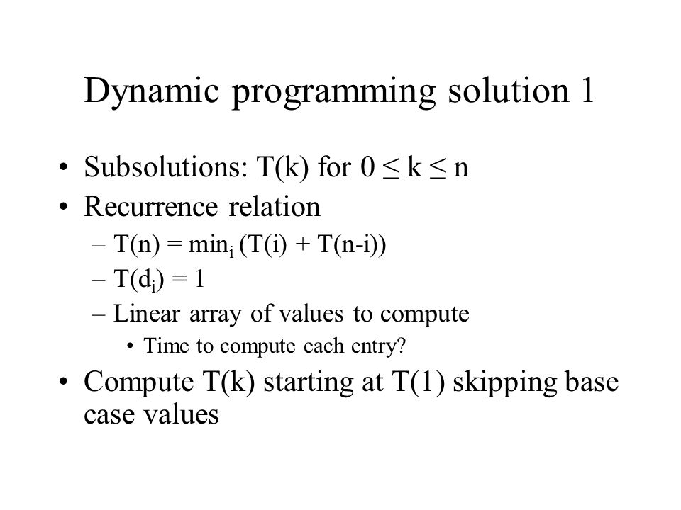 Dynamic programming solution 1 Subsolutions: T(k) for 0 ≤ k ≤ n Recurrence relation –T(n) = min i (T(i) + T(n-i)) –T(d i ) = 1 –Linear array of values