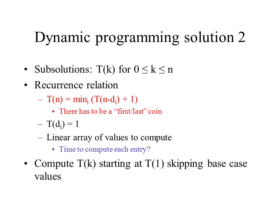 """Dynamic programming solution 2 Subsolutions: T(k) for 0 ≤ k ≤ n Recurrence relation –T(n) = min i (T(n-d i ) + 1) There has to be a """"first/last"""" coin"""