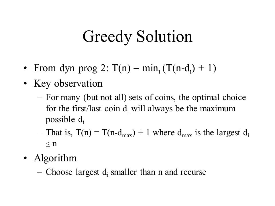 Greedy Solution From dyn prog 2: T(n) = min i (T(n-d i ) + 1) Key observation –For many (but not all) sets of coins, the optimal choice for the first/