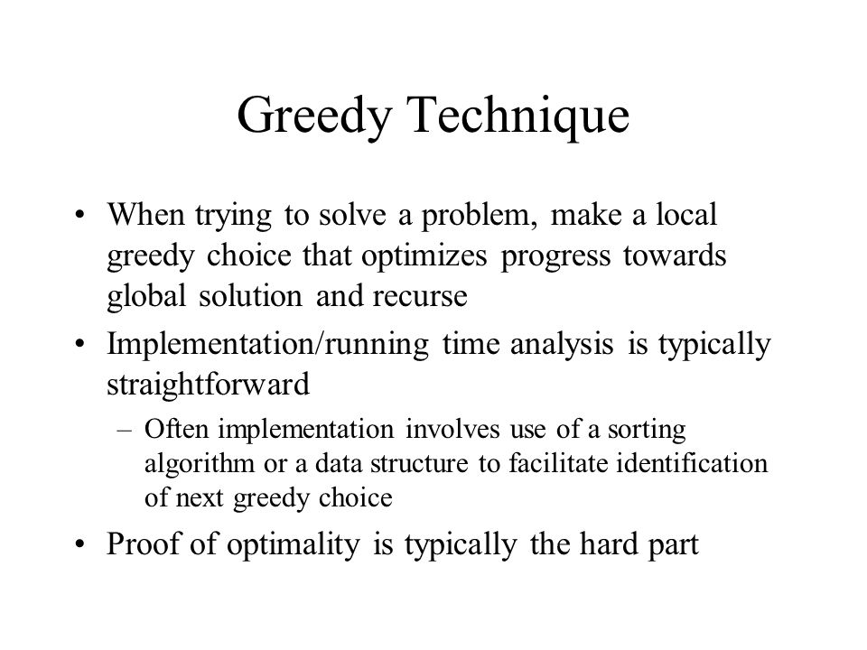 Greedy Technique When trying to solve a problem, make a local greedy choice that optimizes progress towards global solution and recurse Implementation