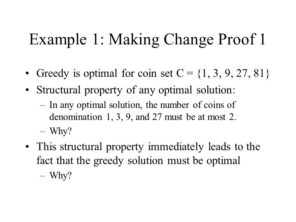 Example 1: Making Change Proof 1 Greedy is optimal for coin set C = {1, 3, 9, 27, 81} Structural property of any optimal solution: –In any optimal sol
