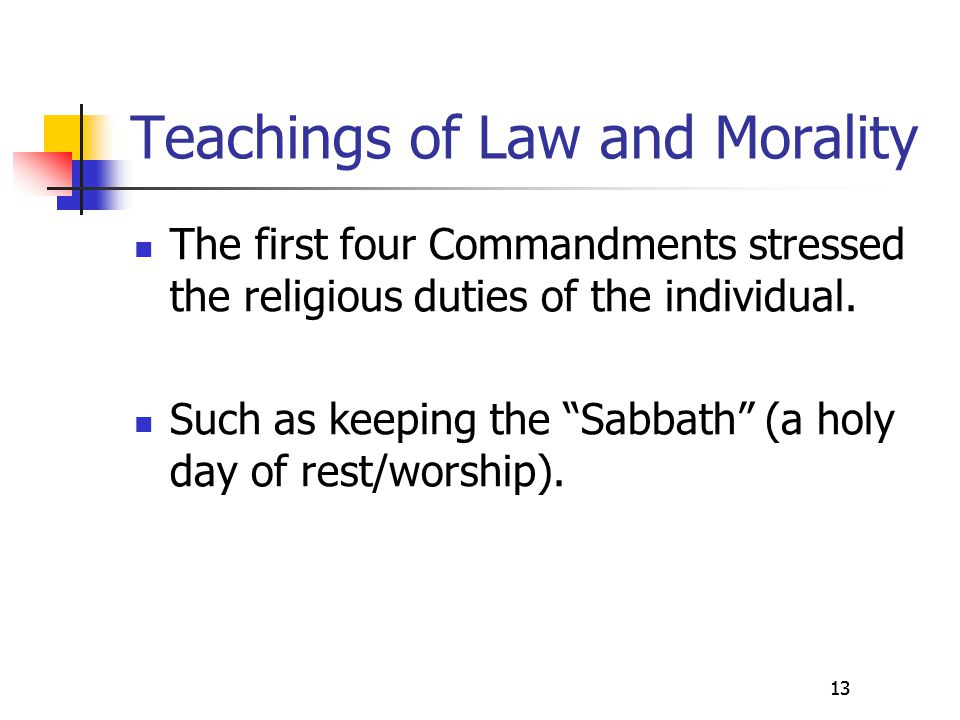 """13 Teachings of Law and Morality The first four Commandments stressed the religious duties of the individual. Such as keeping the """"Sabbath"""" (a holy da"""
