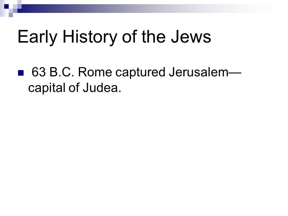 Early History of the Jews 63 B.C. Rome captured Jerusalem— capital of Judea.