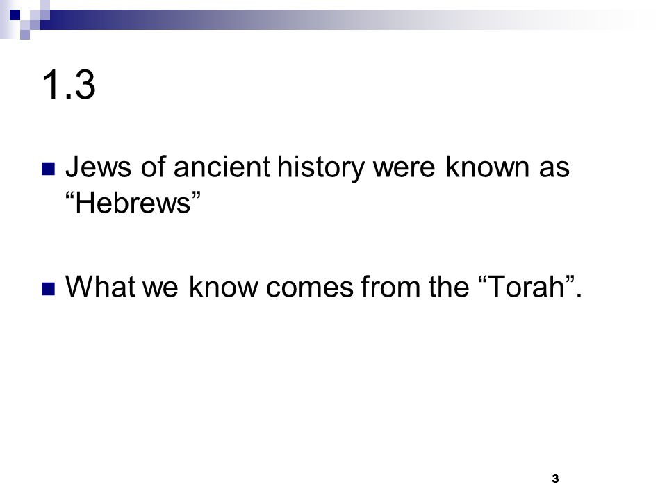 """3 1.3 Jews of ancient history were known as """"Hebrews"""" What we know comes from the """"Torah"""". 3"""