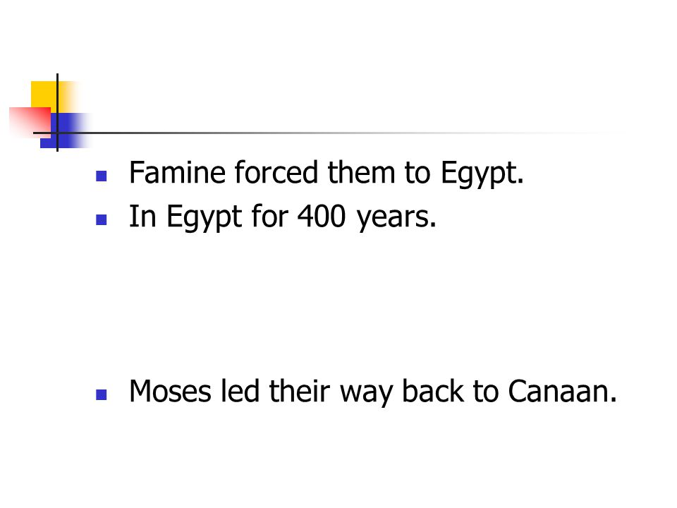 Famine forced them to Egypt. In Egypt for 400 years. Moses led their way back to Canaan.