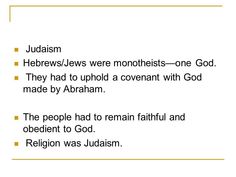 Judaism Hebrews/Jews were monotheists—one God.