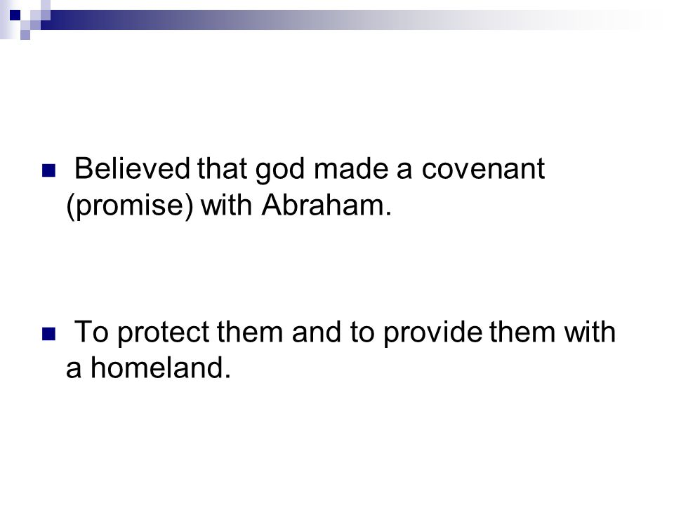 Believed that god made a covenant (promise) with Abraham. To protect them and to provide them with a homeland.