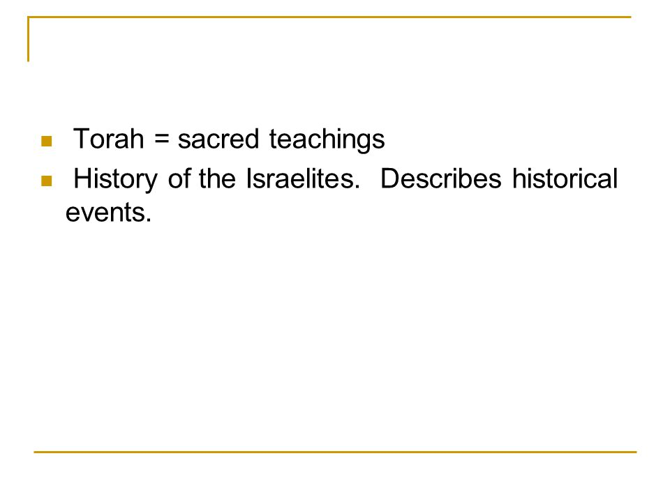 Torah = sacred teachings History of the Israelites. Describes historical events.