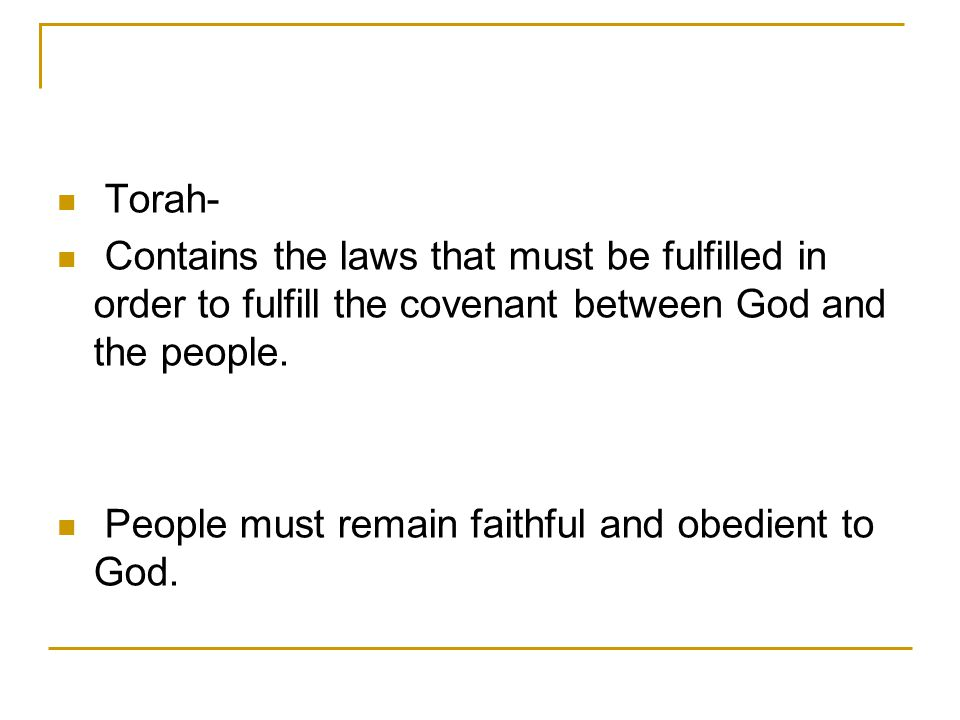 Torah- Contains the laws that must be fulfilled in order to fulfill the covenant between God and the people.