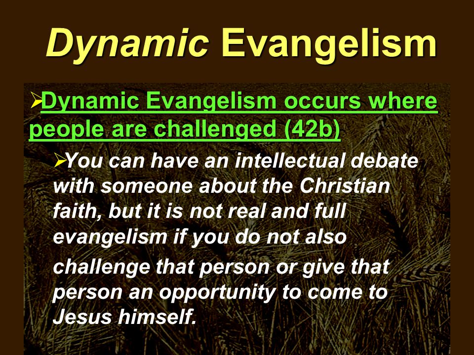 Dynamic Evangelism  Dynamic Evangelism occurs where people are challenged (42b)  You can have an intellectual debate with someone about the Christian faith, but it is not real and full evangelism if you do not also challenge that person or give that person an opportunity to come to Jesus himself.
