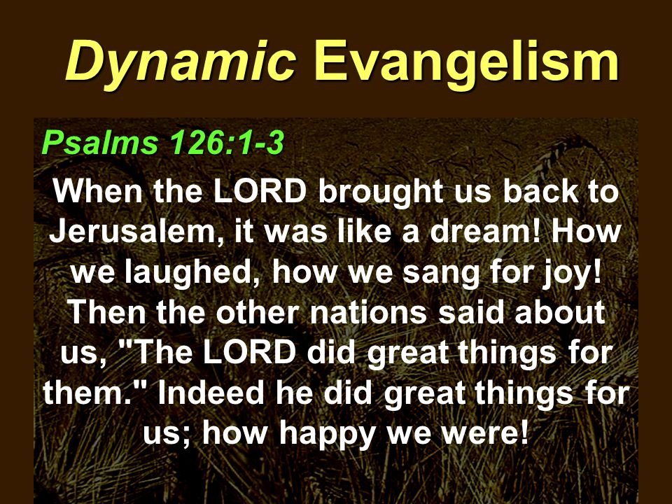 Dynamic Evangelism Psalms 126:1-3 When the LORD brought us back to Jerusalem, it was like a dream.